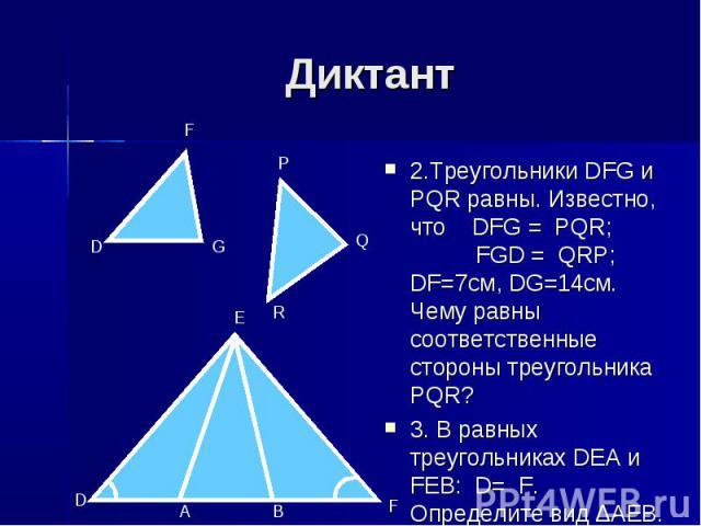 Диктант 2.Треугольники DFG и PQR равны. Известно, что DFG = PQR; FGD = QRP; DF=7см, DG=14см. Чему равны соответственные стороны треугольника PQR? 3. В равных треугольниках DEA и FEB: D= F. Определите вид ∆AEB.