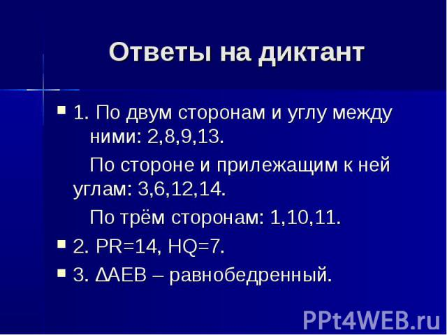 Ответы на диктант 1. По двум сторонам и углу между ними: 2,8,9,13. По стороне и прилежащим к ней углам: 3,6,12,14. По трём сторонам: 1,10,11. 2. PR=14, HQ=7. 3. ∆AEB – равнобедренный.