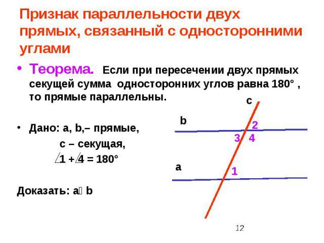 Признак параллельности двух прямых, связанный с односторонними углами Теорема. Если при пересечении двух прямых секущей сумма односторонних углов равна 180° , то прямые параллельны. Дано: a, b,– прямые, c – секущая, 1 + 4 = 180° Доказать: aװb