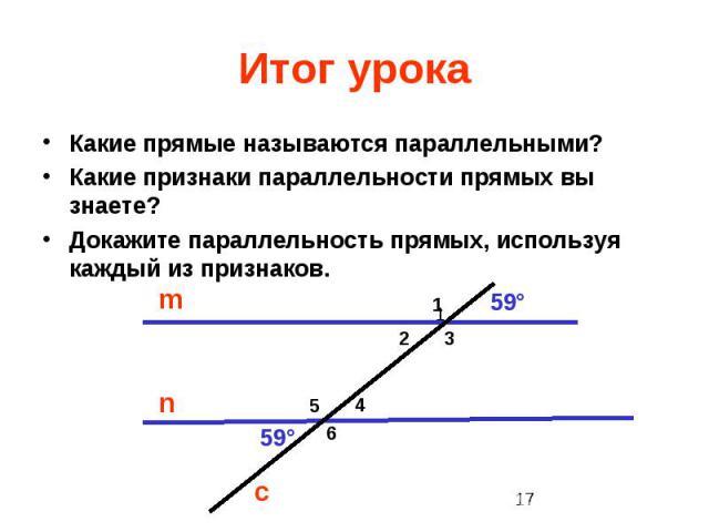 Итог урока Какие прямые называются параллельными? Какие признаки параллельности прямых вы знаете? Докажите параллельность прямых, используя каждый из признаков.
