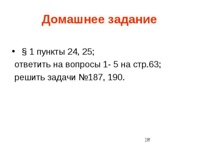 Домашнее задание § 1 пункты 24, 25; ответить на вопросы 1- 5 на стр.63; решить задачи №187, 190.