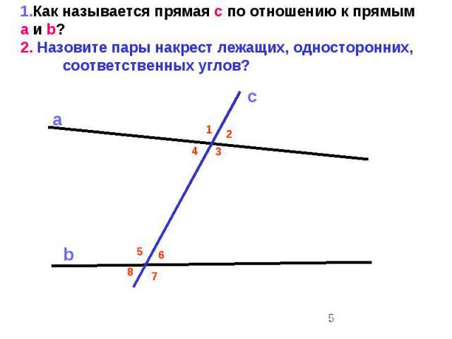1.Как называется прямая с по отношению к прямым a и b? 2. Назовите пары накрест лежащих, односторонних, соответственных углов?