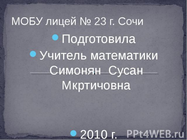 МОБУ лицей № 23 г. Сочи Подготовила Учитель математики Симонян Сусан Мкртичовна 2010 г.