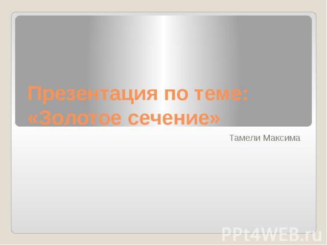 Презентация по теме: «Золотое сечение» Тамели Максима