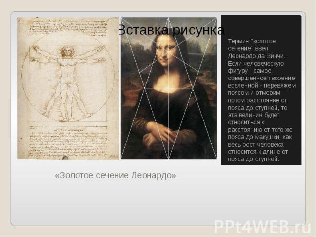"""«Золотое сечение Леонардо» Термин """"золотое сечение"""" ввел Леонардо да Винчи. Если человеческую фигуру - самое совершенное творение вселенной - перевяжем поясом и отмерим потом расстояние от пояса до ступней, то эта величин будет относиться …"""