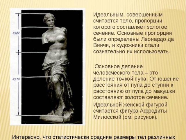 Идеальным, совершенным считается тело, пропорции которого составляет золотое сечение. Основные пропорции были определены Леонардо да Винчи, и художники стали сознательно их использовать. Идеальным, совершенным считается тело, пропорции которого сост…