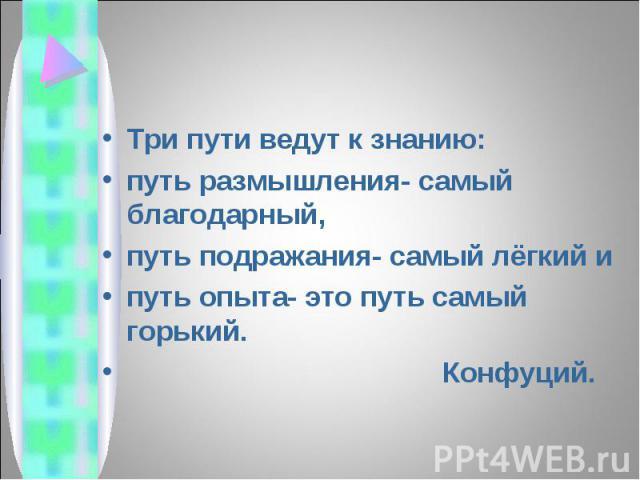 Три пути ведут к знанию: Три пути ведут к знанию: путь размышления- самый благодарный, путь подражания- самый лёгкий и путь опыта- это путь самый горький. Конфуций.