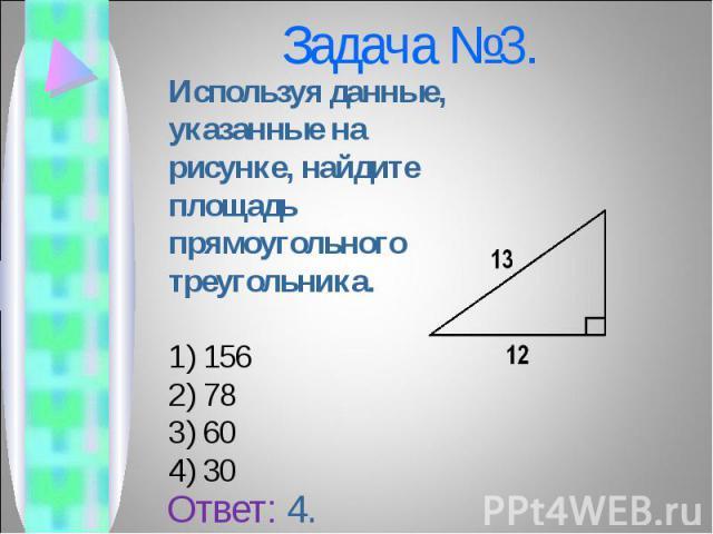 Используя данные, указанные на рисунке, найдите площадь прямоугольного треугольника. Используя данные, указанные на рисунке, найдите площадь прямоугольного треугольника. 156 78 60 30