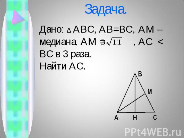 Дано: ∆ ABC, AB=BC, AM – медиана, AM = , AC < BC в 3 раза. Дано: ∆ ABC, AB=BC, AM – медиана, AM = , AC < BC в 3 раза. Найти AC.