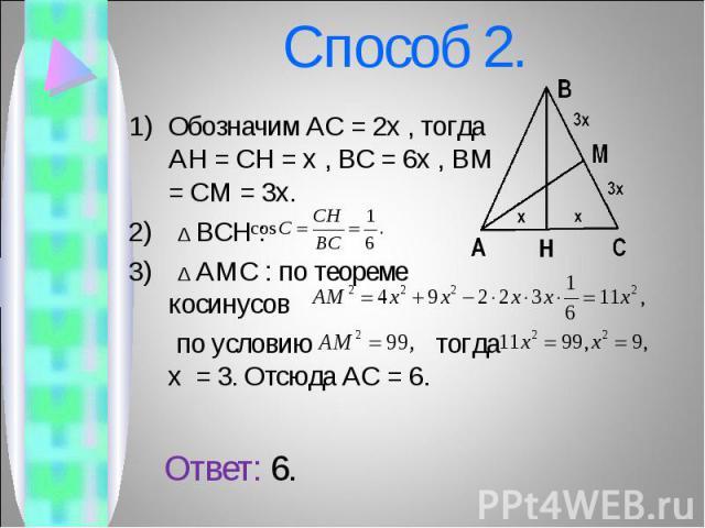 Обозначим AC = 2x , тогда AH = CH = x , BC = 6x , BM = CM = 3x. Обозначим AC = 2x , тогда AH = CH = x , BC = 6x , BM = CM = 3x. 2) ∆ BCH : 3) ∆ AMC : по теореме косинусов по условию тогда x = 3. Отсюда AC = 6. Ответ: 6.