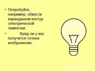 Попробуйте, например, обвести карандашом контур электрической лампочки. Попробуй