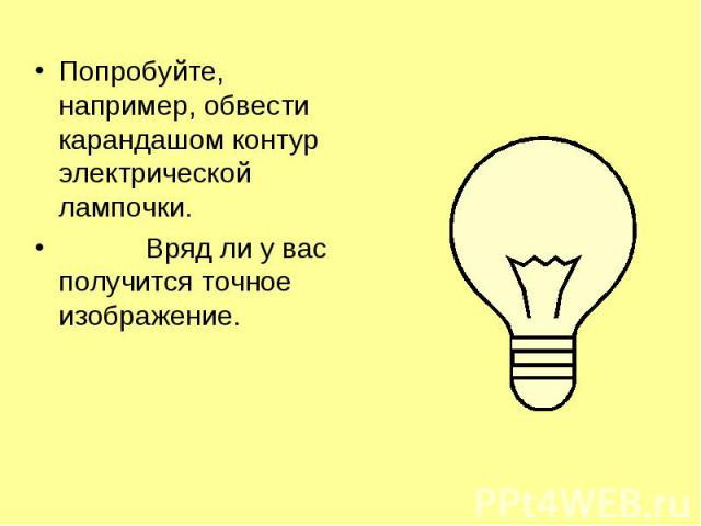 Попробуйте, например, обвести карандашом контур электрической лампочки. Попробуйте, например, обвести карандашом контур электрической лампочки. Вряд ли у вас получится точное изображение.