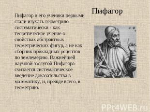 Пифагор и его ученики первыми стали изучать геометрию систематически - как теоре