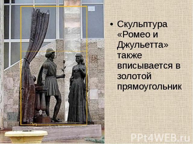 Скульптура «Ромео и Джульетта» также вписывается в золотой прямоугольник Скульптура «Ромео и Джульетта» также вписывается в золотой прямоугольник