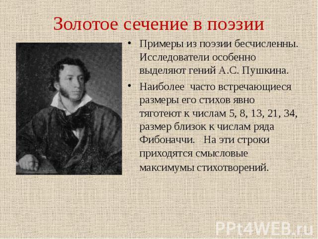 Примеры из поэзии бесчисленны. Исследователи особенно выделяют гений А.С. Пушкина. Примеры из поэзии бесчисленны. Исследователи особенно выделяют гений А.С. Пушкина. Наиболее часто встречающиеся размеры его стихов явно тяготеют к числам 5, 8, 13, 21…