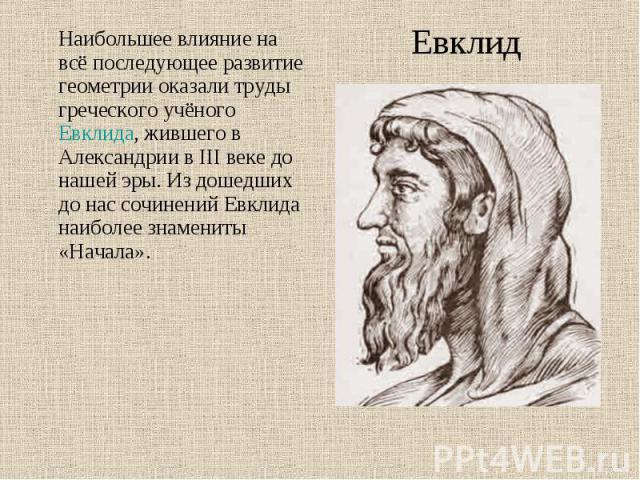 Наибольшее влияние на всё последующее развитие геометрии оказали труды греческого учёного Евклида, жившего в Александрии в III веке до нашей эры. Из дошедших до нас сочинений Евклида наиболее знамениты «Начала». Наибольшее влияние на всё последующее…
