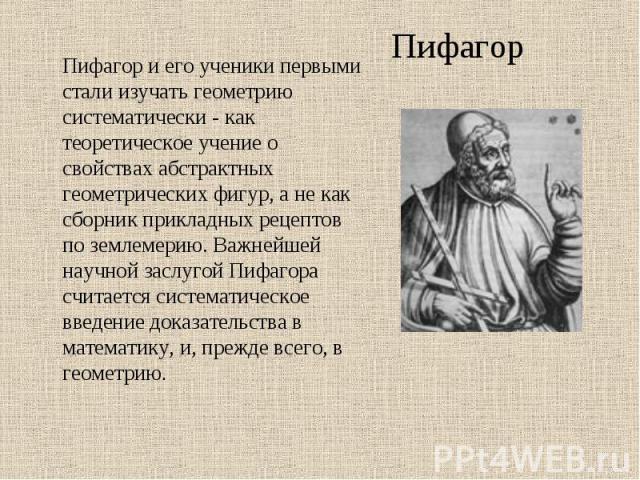 Пифагор и его ученики первыми стали изучать геометрию систематически - как теоретическое учение о свойствах абстрактных геометрических фигур, а не как сборник прикладных рецептов по землемерию. Важнейшей научной заслугой Пифагора считается системати…