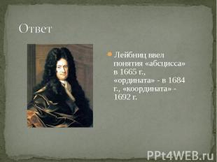 Лейбниц ввел понятия «абсцисса» в 1665 г., «ордината» - в 1684 г., «координата»