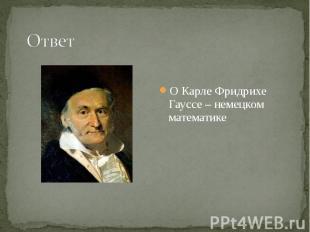 О Карле Фридрихе Гауссе – немецком математике О Карле Фридрихе Гауссе – немецком