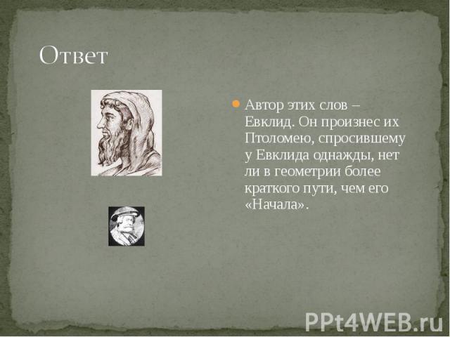 Автор этих слов – Евклид. Он произнес их Птоломею, спросившему у Евклида однажды, нет ли в геометрии более краткого пути, чем его «Начала». Автор этих слов – Евклид. Он произнес их Птоломею, спросившему у Евклида однажды, нет ли в геометрии более кр…