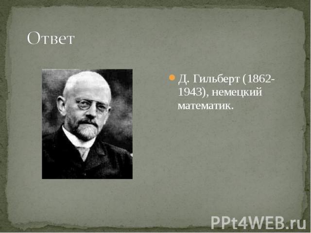 Д. Гильберт (1862-1943), немецкий математик. Д. Гильберт (1862-1943), немецкий математик.