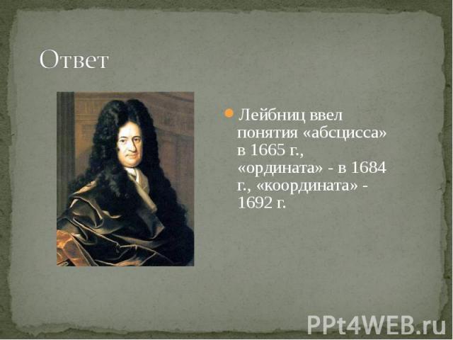 Лейбниц ввел понятия «абсцисса» в 1665 г., «ордината» - в 1684 г., «координата» - 1692 г. Лейбниц ввел понятия «абсцисса» в 1665 г., «ордината» - в 1684 г., «координата» - 1692 г.