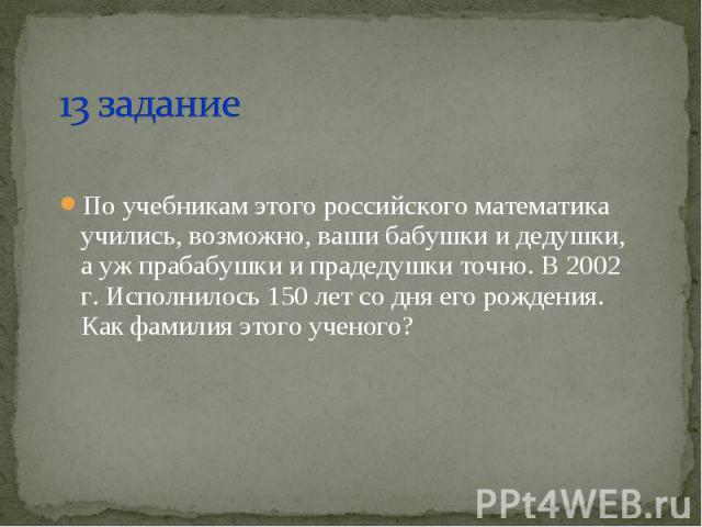 По учебникам этого российского математика учились, возможно, ваши бабушки и дедушки, а уж прабабушки и прадедушки точно. В 2002 г. Исполнилось 150 лет со дня его рождения. Как фамилия этого ученого? По учебникам этого российского математика учились,…