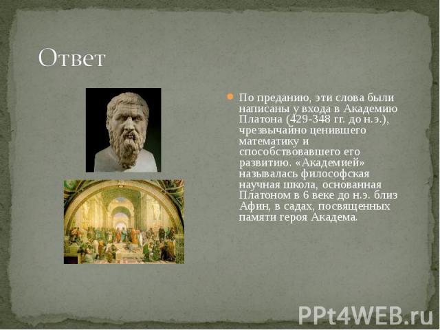 По преданию, эти слова были написаны у входа в Академию Платона (429-348 гг. до н.э.), чрезвычайно ценившего математику и способствовавшего его развитию. «Академией» называлась философская научная школа, основанная Платоном в 6 веке до н.э. близ Афи…