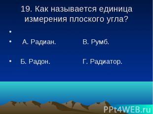 19. Как называется единица измерения плоского угла? А. Радиан. В. Румб. Б. Радон