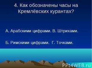 4. Как обозначены часы на Кремлёвских курантах? А. Арабскими цифрами. В. Штрихам