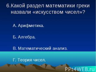 6.Какой раздел математики греки назвали «искусством чисел»? А. Арифметика. Б. Ал
