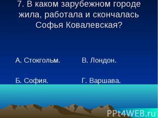 7. В каком зарубежном городе жила, работала и скончалась Софья Ковалевская? А. С