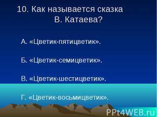 10. Как называется сказка В. Катаева? А. «Цветик-пятицветик». Б. «Цветик-семицве