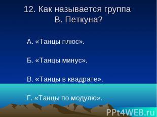 12. Как называется группа В. Петкуна? А. «Танцы плюс». Б. «Танцы минус». В. «Тан