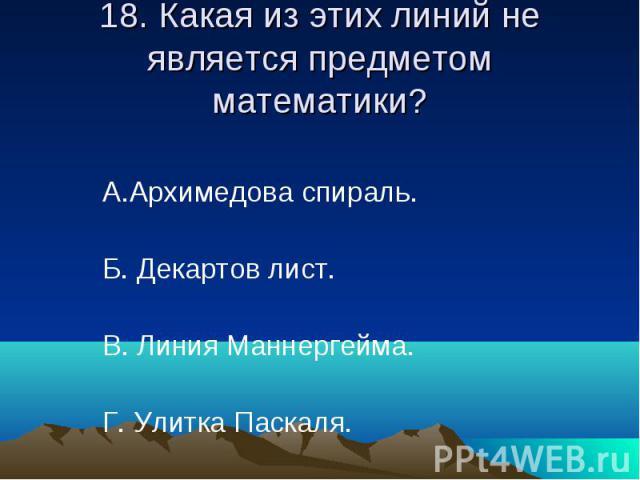18. Какая из этих линий не является предметом математики? А.Архимедова спираль. Б. Декартов лист. В. Линия Маннергейма. Г. Улитка Паскаля.