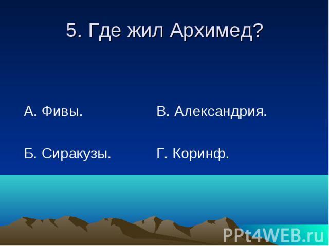 5. Где жил Архимед? А. Фивы. В. Александрия. Б. Сиракузы. Г. Коринф.