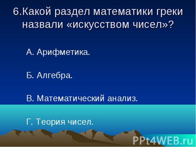 6.Какой раздел математики греки назвали «искусством чисел»? А. Арифметика. Б. Алгебра. В. Математический анализ. Г. Теория чисел.