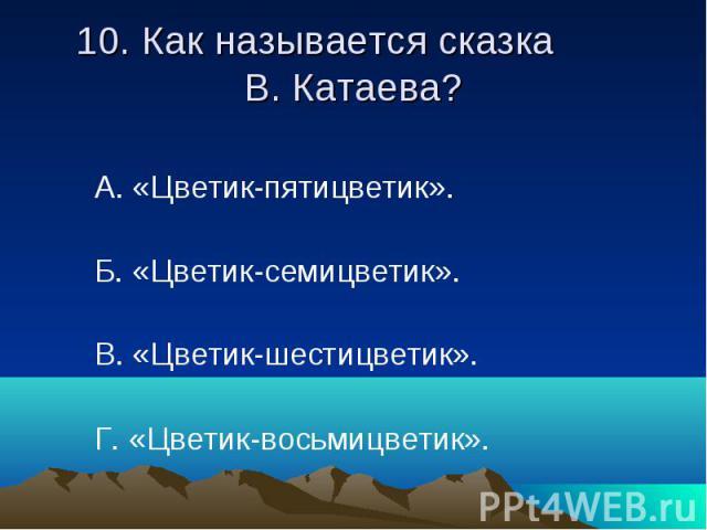 10. Как называется сказка В. Катаева? А. «Цветик-пятицветик». Б. «Цветик-семицветик». В. «Цветик-шестицветик». Г. «Цветик-восьмицветик».
