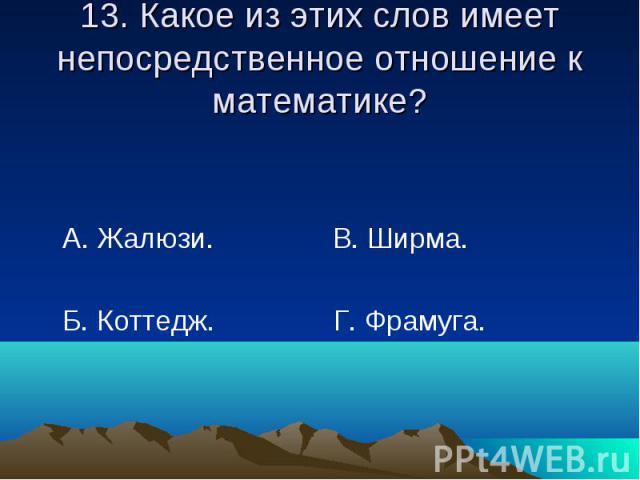 13. Какое из этих слов имеет непосредственное отношение к математике? А. Жалюзи. В. Ширма. Б. Коттедж. Г. Фрамуга.
