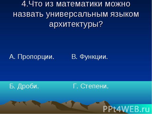 4.Что из математики можно назвать универсальным языком архитектуры? А. Пропорции. В. Функции. Б. Дроби. Г. Степени.