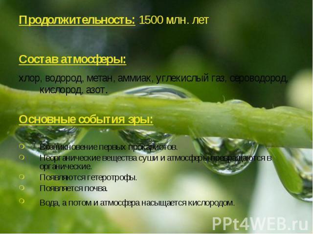 Продолжительность: 1500 млн. лет Продолжительность: 1500 млн. лет Состав атмосферы: хлор, водород, метан, аммиак, углекислый газ, сероводород, кислород, азот. Основные события эры: Возникновение первых прокариотов. Неорганические вещества суши и атм…