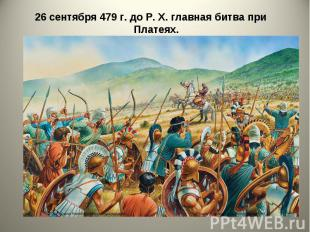 26 сентября 479 г. до Р. X. главная битва при Платеях. 26 сентября 479 г. до Р.