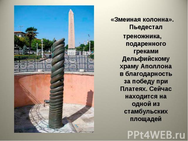 «Змеиная колонна». Пьедестал треножника, подаренного греками Дельфийскому храму Аполлона в благодарность за победу при Платеях. Сейчас находится на одной из стамбульских площадей