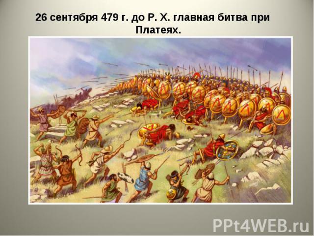 26 сентября 479 г. до Р. X. главная битва при Платеях. 26 сентября 479 г. до Р. X. главная битва при Платеях.