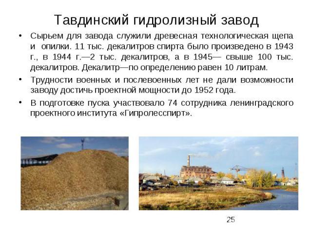 Тавдинский гидролизный завод Сырьем для завода служили древесная технологическая щепа и опилки. 11 тыс. декалитров спирта было произведено в 1943 г., в 1944 г.—2 тыс. декалитров, а в 1945— свыше 100 тыс. декалитров. Декалитр—по определению равен 10 …
