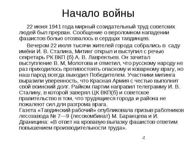 Начало войны 22 июня 1941 года мирный созидательный труд советских людей был прерван. Сообщение о вероломном нападении фашистов болью отозвалось в сердцах тавдинцев. Вечером 22 июля тысячи жителей города собрались в саду имёни И. В. Сталина, Митинг …