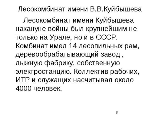 Лесокомбинат имени В.В.Куйбышева Лесокомбинат имени Куйбышева накануне войны был крупнейшим не только на Урале, но и в СССР. Комбинат имел 14 лесопильных рам, деревообрабатывающий завод , лыжную фабрику, собственную электростанцию. Коллектив рабочих…