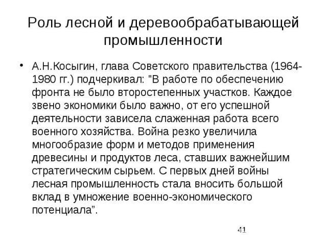 """Роль лесной и деревообрабатывающей промышленности А.Н.Косыгин, глава Советского правительства (1964-1980 гг.) подчеркивал: """"В работе по обеспечению фронта не было второстепенных участков. Каждое звено экономики было важно, от его успешной деяте…"""