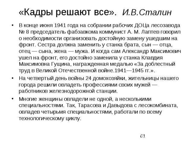 «Кадры решают все». И.В.Сталин В конце июня 1941 года на собрании рабочих ДОЦа лесозавода № 8 председатель фабзавкома коммунист А. М. Лаптев говорил о необходимости организовать достойную замену ушедшим на фронт. Сестра должна заменить у станк…