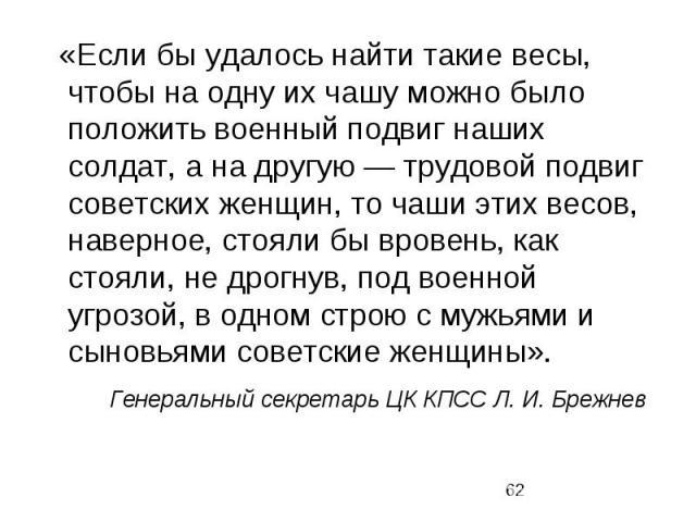 «Если бы удалось найти такие весы, чтобы на одну их чашу можно было положить военный подвиг наших солдат, а на другую — трудовой подвиг советских женщин, то чаши этих весов, наверное, стояли бы вровень, как стояли, не дрогнув, под военной угрозой, в…